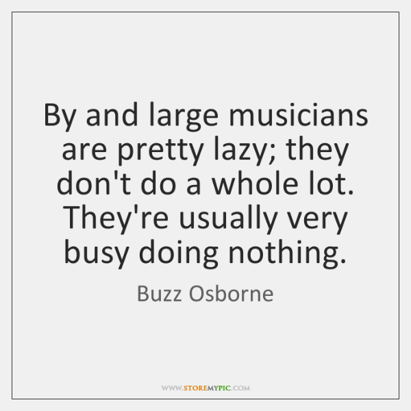 By and large musicians are pretty lazy; they don't do a whole ...