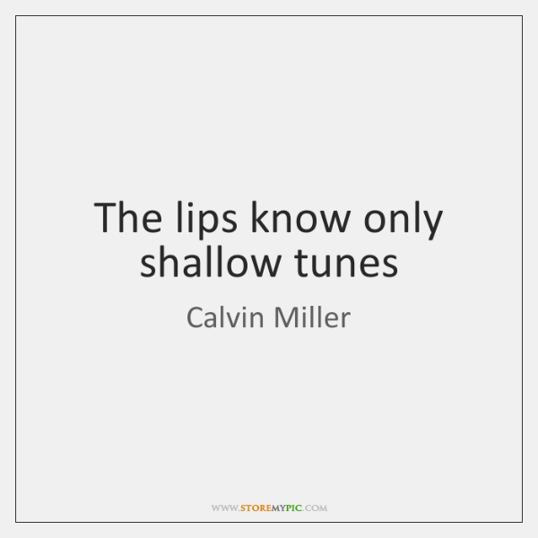 The lips know only shallow tunes