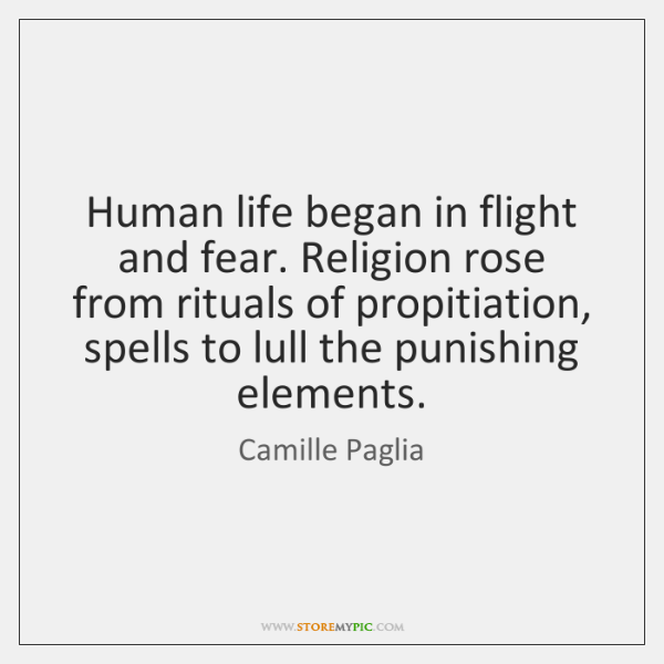 Human life began in flight and fear. Religion rose from rituals of ...