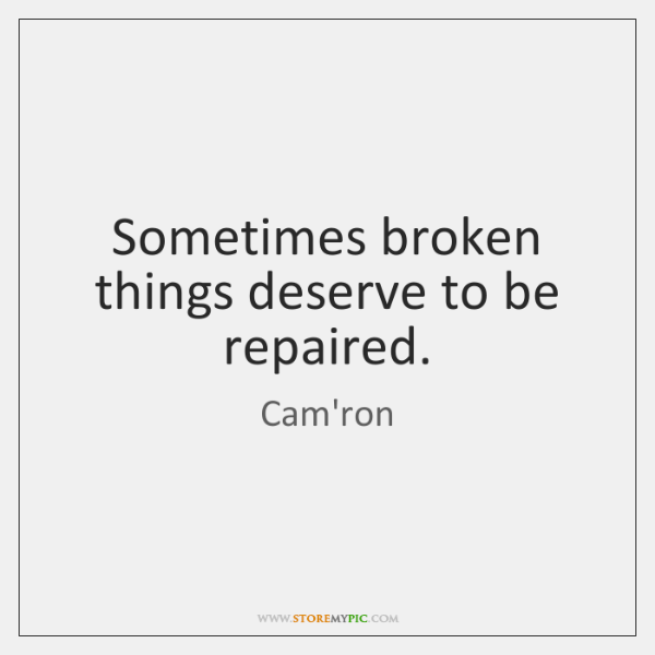 Sometimes broken things deserve to be repaired.