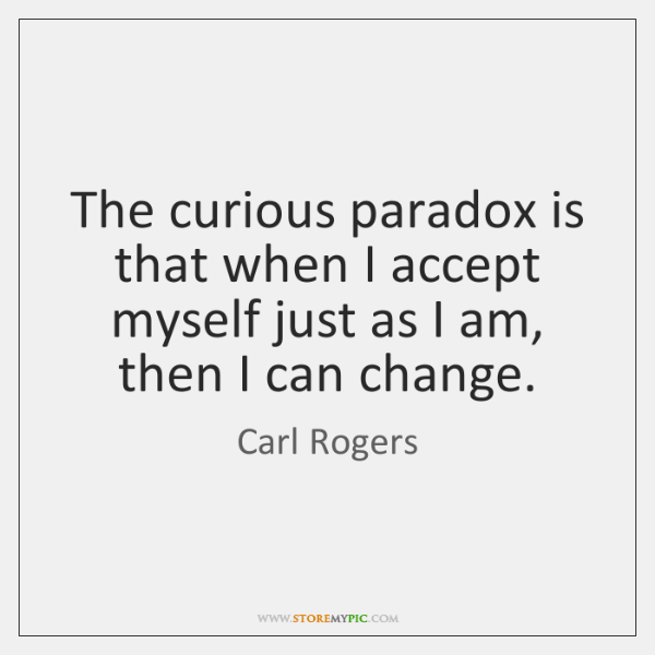 The curious paradox is that when I accept myself just as I ...