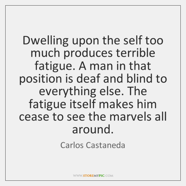 Dwelling upon the self too much produces terrible fatigue. A man in ...