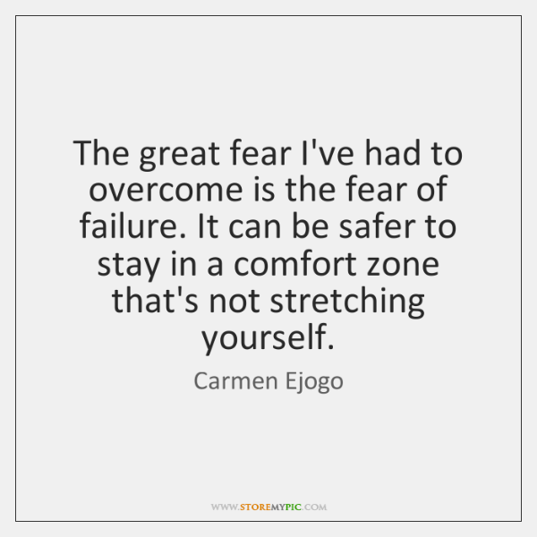 The great fear I've had to overcome is the fear of failure. ...
