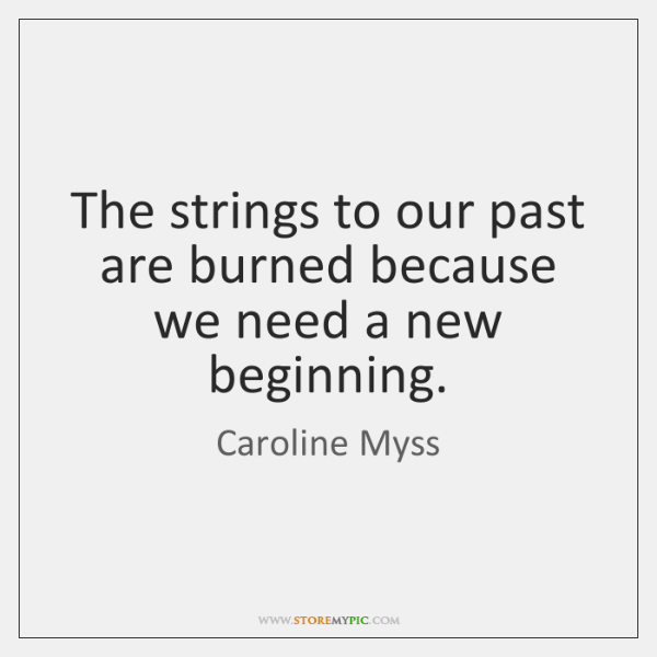 The strings to our past are burned because we need a new ...