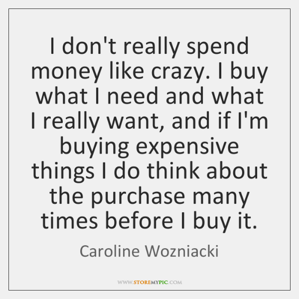 I don't really spend money like crazy. I buy what I need ...