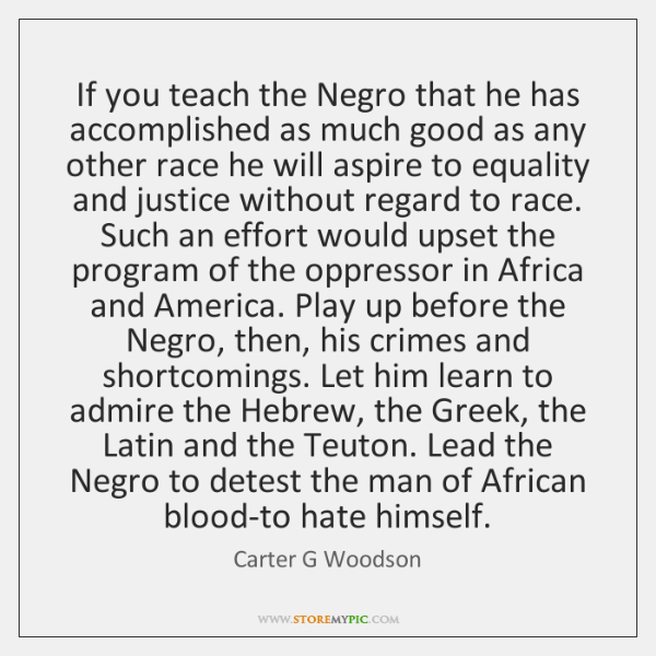 If you teach the Negro that he has accomplished as much good ...