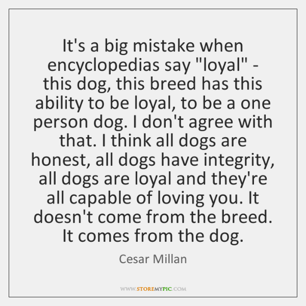 It's a big mistake when encyclopedias say 'loyal' - this dog, this ...
