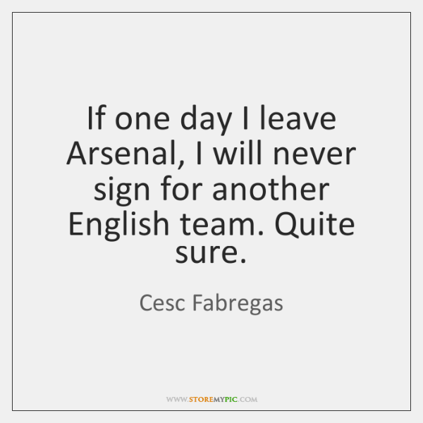 If one day I leave Arsenal, I will never sign for another ...