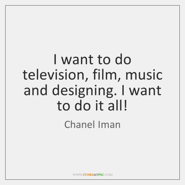 I want to do television, film, music and designing. I want to ...