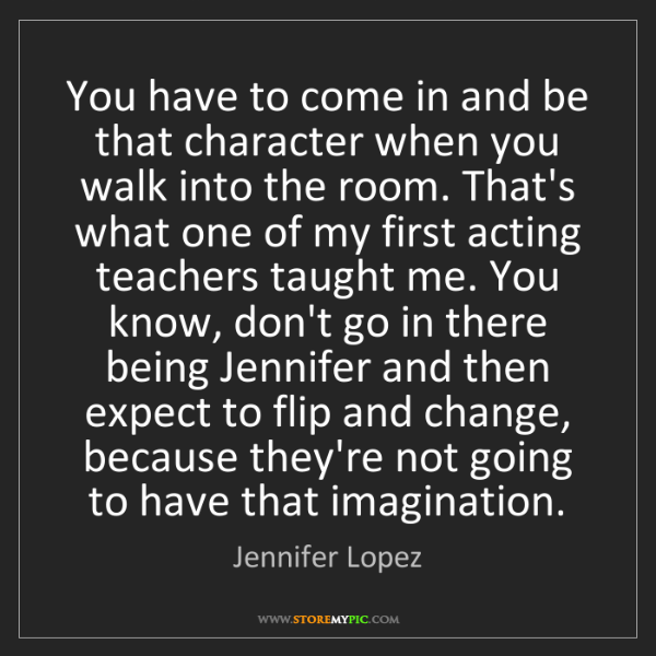 Jennifer Lopez: You have to come in and be that character when you walk...