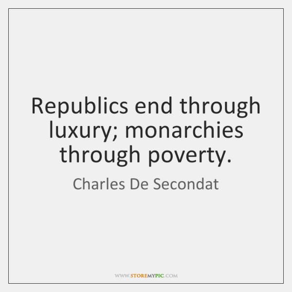 Republics end through luxury; monarchies through poverty.