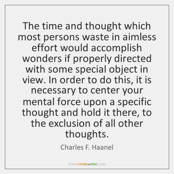 The time and thought which most persons waste in aimless effort would ...