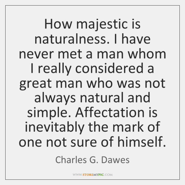 How majestic is naturalness. I have never met a man whom I ...