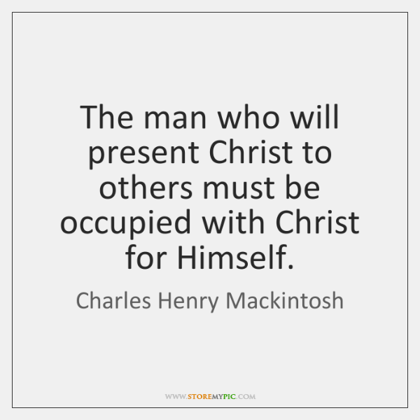 The man who will present Christ to others must be occupied with ...