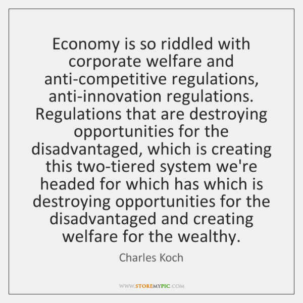 Economy is so riddled with corporate welfare and anti-competitive regulations, anti-innovation regul