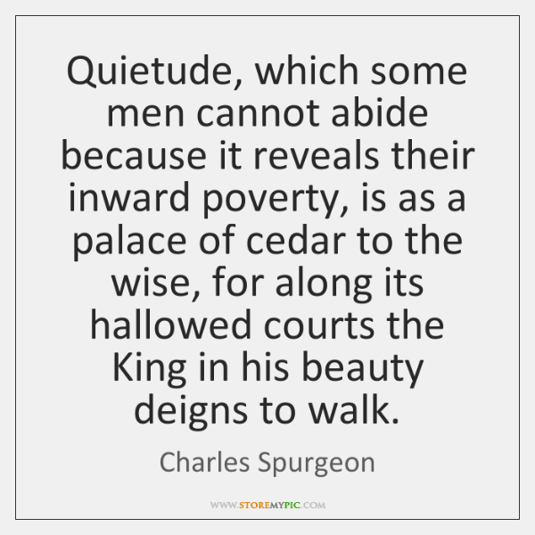 Quietude, which some men cannot abide because it reveals their inward poverty, ...