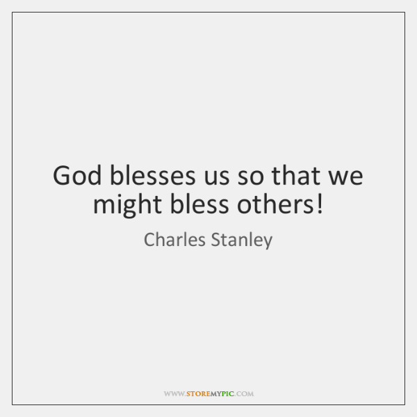 God blesses us so that we might bless others!