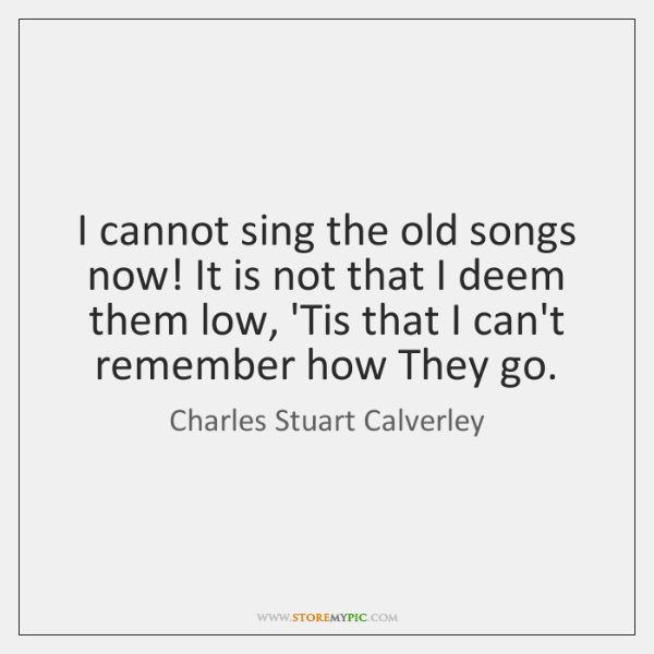 I cannot sing the old songs now! It is not that I ...