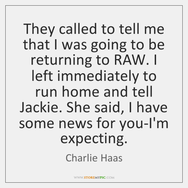 They called to tell me that I was going to be returning ...