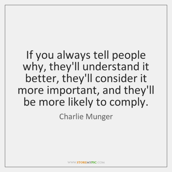 If you always tell people why, they'll understand it better, they'll consider ...