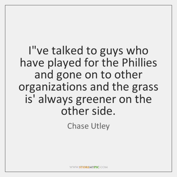 I've talked to guys who have played for the Phillies and gone ...