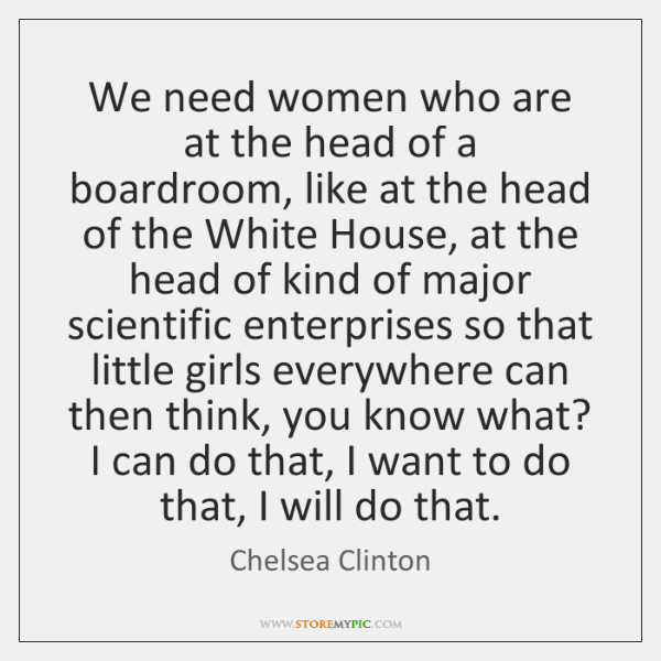 We need women who are at the head of a boardroom, like ...