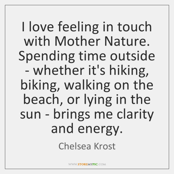 I love feeling in touch with Mother Nature. Spending time outside - ...