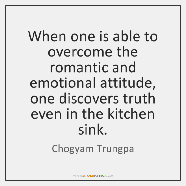 When one is able to overcome the romantic and emotional attitude, one ...