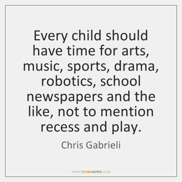 Every child should have time for arts, music, sports, drama, robotics, school ...