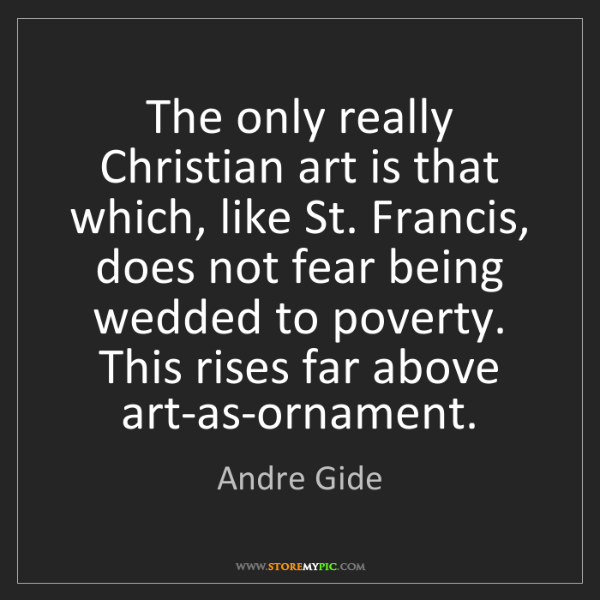 Andre Gide: The only really Christian art is that which, like St....