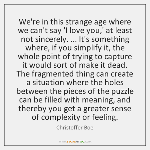 We're in this strange age where we can't say 'I love you,...