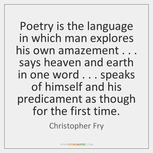 Poetry is the language in which man explores his own amazement . . . says ...