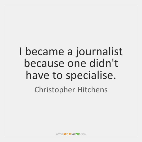I became a journalist because one didn't have to specialise.