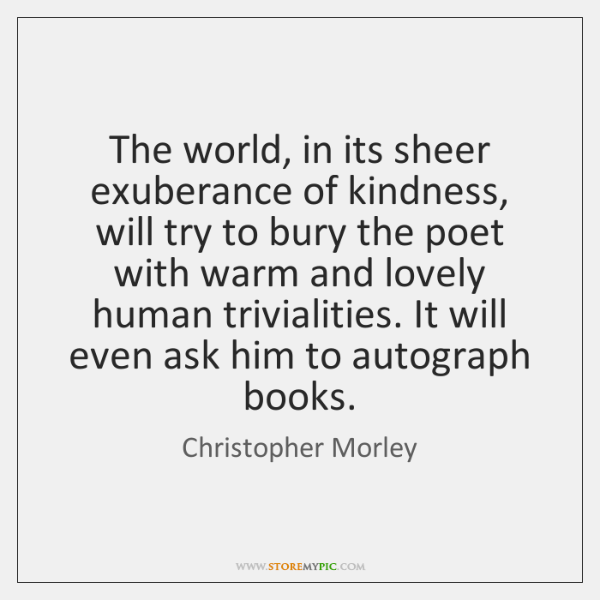 The world, in its sheer exuberance of kindness, will try to bury ...