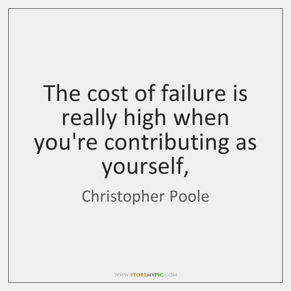 The cost of failure is really high when you're contributing as yourself,