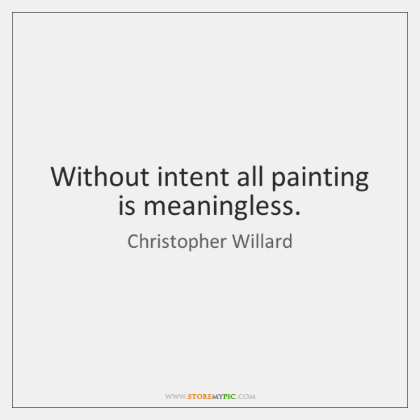 Without intent all painting is meaningless.