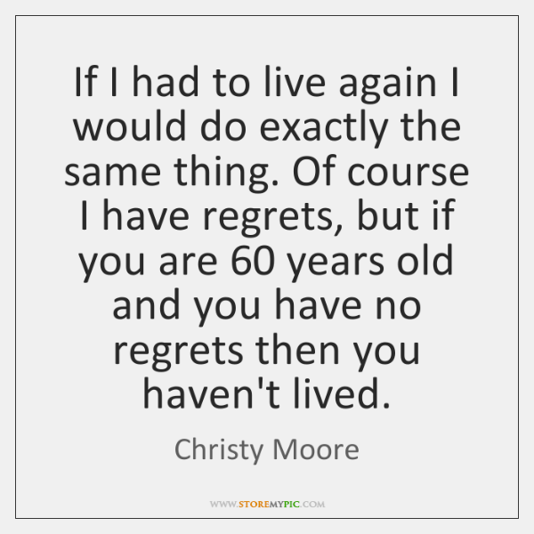 If I had to live again I would do exactly the same ...
