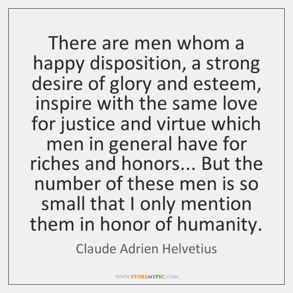 There are men whom a happy disposition, a strong desire of glory ...