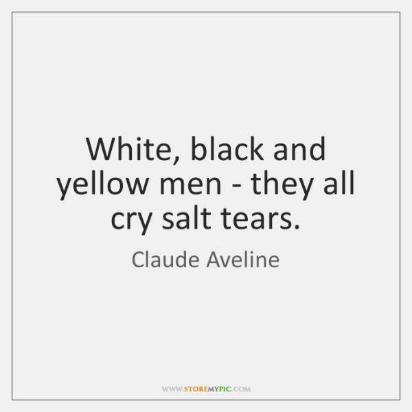White, black and yellow men - they all cry salt tears.