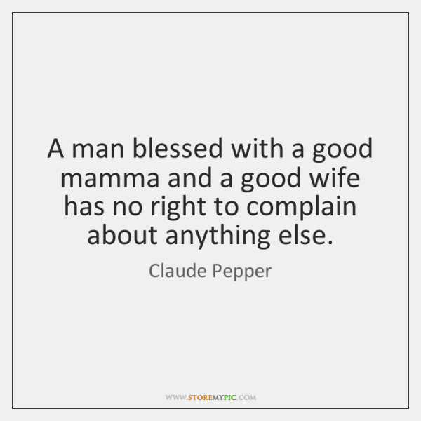 A man blessed with a good mamma and a good wife has ...