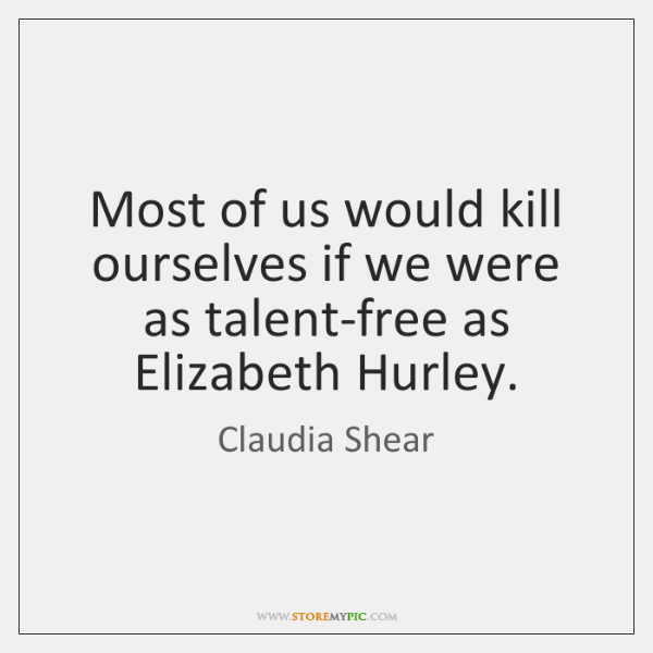 Most of us would kill ourselves if we were as talent-free as ...