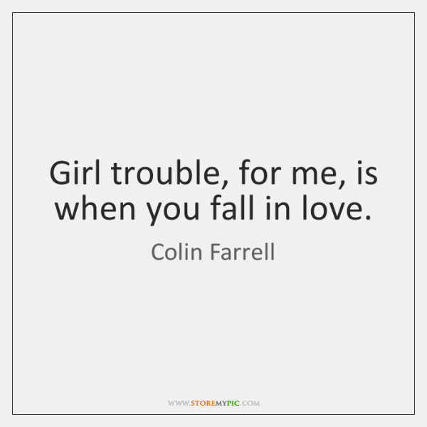Girl trouble, for me, is when you fall in love.