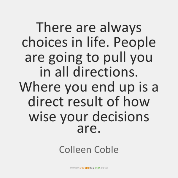 There are always choices in life. People are going to pull you ...
