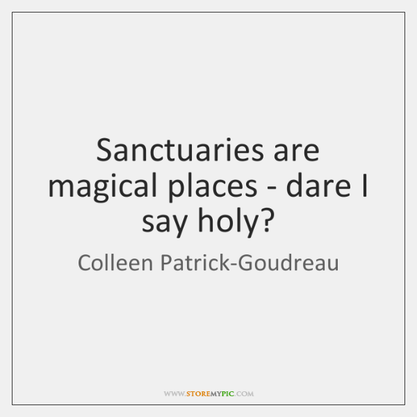 Sanctuaries are magical places - dare I say holy?