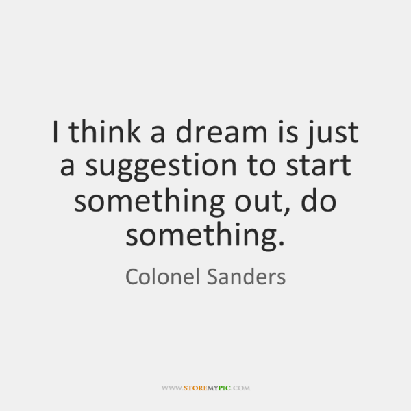 I think a dream is just a suggestion to start something out, ...