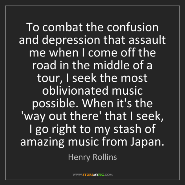 Henry Rollins: To combat the confusion and depression that assault me...