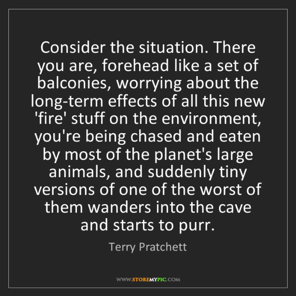 Terry Pratchett: Consider the situation. There you are, forehead like...