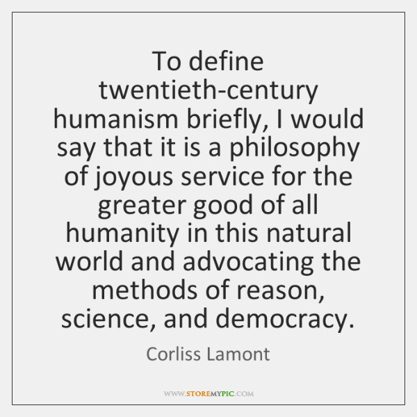 To define twentieth-century humanism briefly, I would say that it is a ...