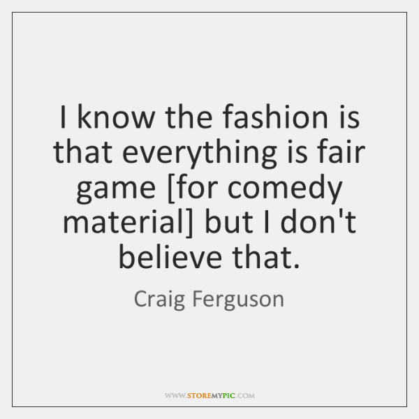 I know the fashion is that everything is fair game [for comedy ...
