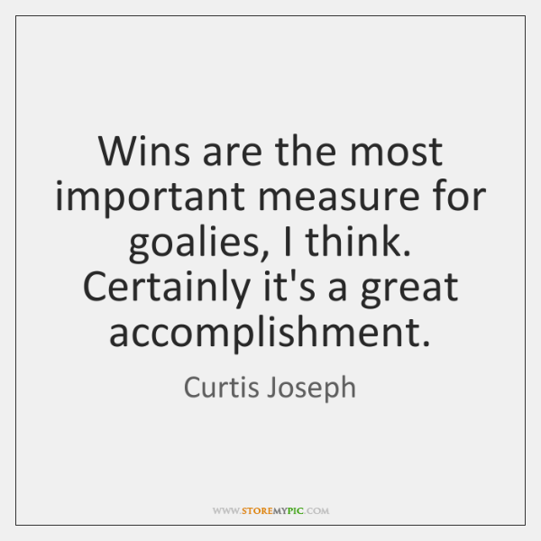 Wins are the most important measure for goalies, I think. Certainly it's ...